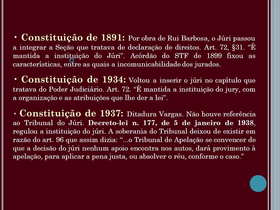 Constituição de 1891: Por obra de Rui Barbosa, o Júri passou a integrar a Seção que tratava de declaração de direitos. Art. 72, §31. É mantida a instituição do Júri . Acórdão do STF de 1899 fixou as características, entre as quais a incomunicabilidade dos jurados.