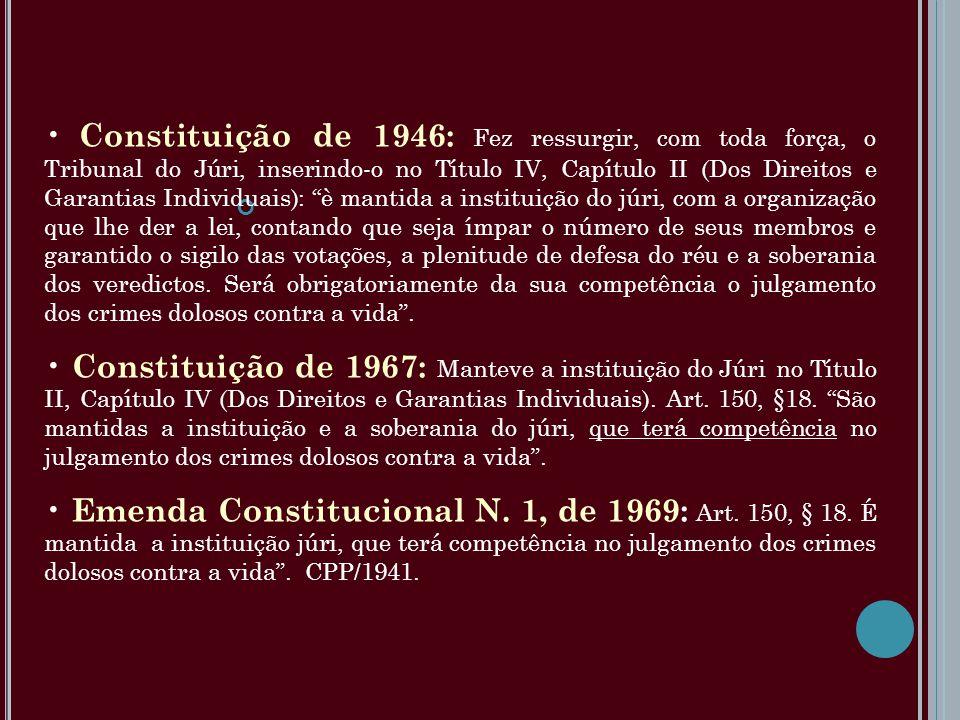 Constituição de 1946: Fez ressurgir, com toda força, o Tribunal do Júri, inserindo-o no Título IV, Capítulo II (Dos Direitos e Garantias Individuais): è mantida a instituição do júri, com a organização que lhe der a lei, contando que seja ímpar o número de seus membros e garantido o sigilo das votações, a plenitude de defesa do réu e a soberania dos veredictos. Será obrigatoriamente da sua competência o julgamento dos crimes dolosos contra a vida .