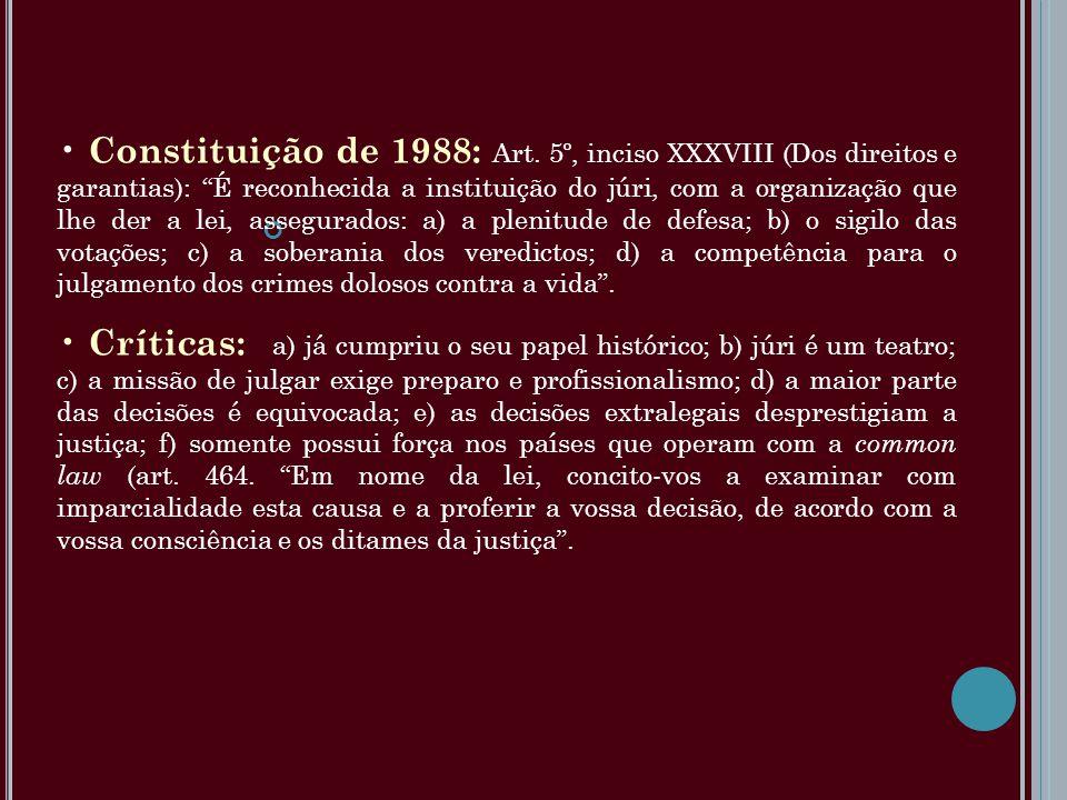 Constituição de 1988: Art. 5º, inciso XXXVIII (Dos direitos e garantias): É reconhecida a instituição do júri, com a organização que lhe der a lei, assegurados: a) a plenitude de defesa; b) o sigilo das votações; c) a soberania dos veredictos; d) a competência para o julgamento dos crimes dolosos contra a vida .