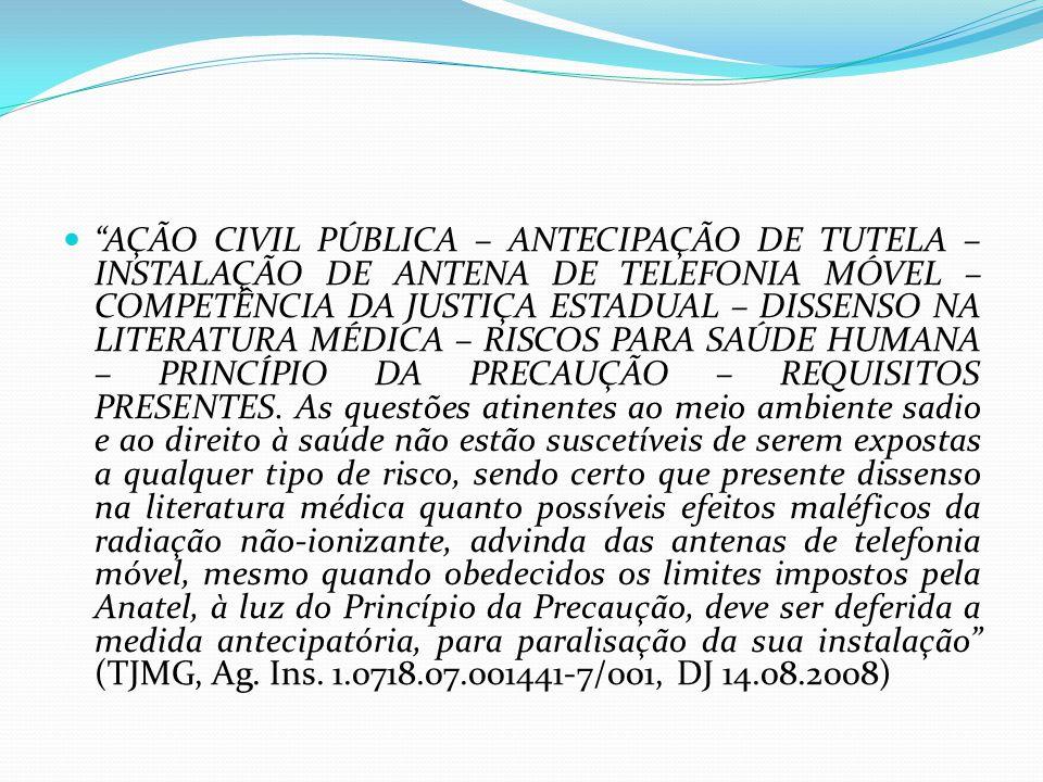 AÇÃO CIVIL PÚBLICA – ANTECIPAÇÃO DE TUTELA – INSTALAÇÃO DE ANTENA DE TELEFONIA MÓVEL – COMPETÊNCIA DA JUSTIÇA ESTADUAL – DISSENSO NA LITERATURA MÉDICA – RISCOS PARA SAÚDE HUMANA – PRINCÍPIO DA PRECAUÇÃO – REQUISITOS PRESENTES.
