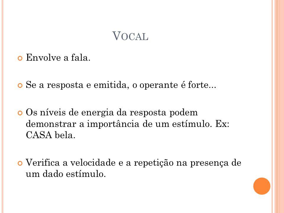 Vocal Envolve a fala. Se a resposta e emitida, o operante é forte...