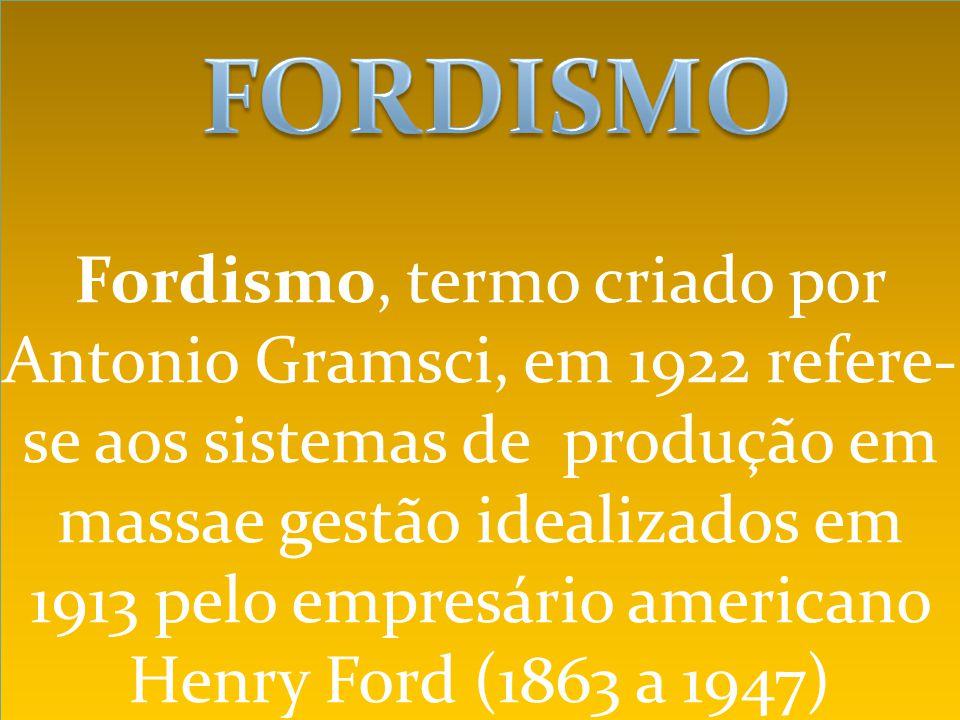 Fordismo, termo criado por Antonio Gramsci, em 1922 refere-se aos sistemas de produção em massae gestão idealizados em 1913 pelo empresário americano Henry Ford (1863 a 1947)