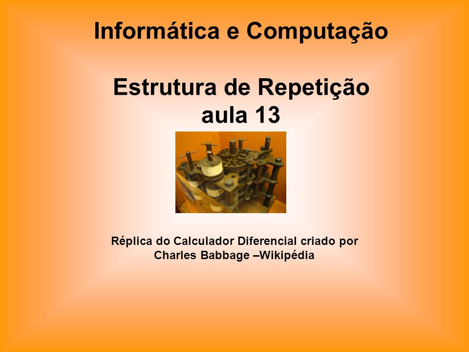 Informática e Computação Estrutura de Repetição aula 13