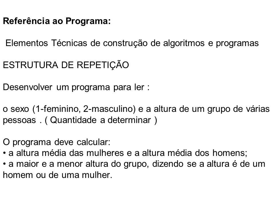Referência ao Programa: Elementos Técnicas de construção de algoritmos e programas ESTRUTURA DE REPETIÇÃO Desenvolver um programa para ler : o sexo (1-feminino, 2-masculino) e a altura de um grupo de várias pessoas .