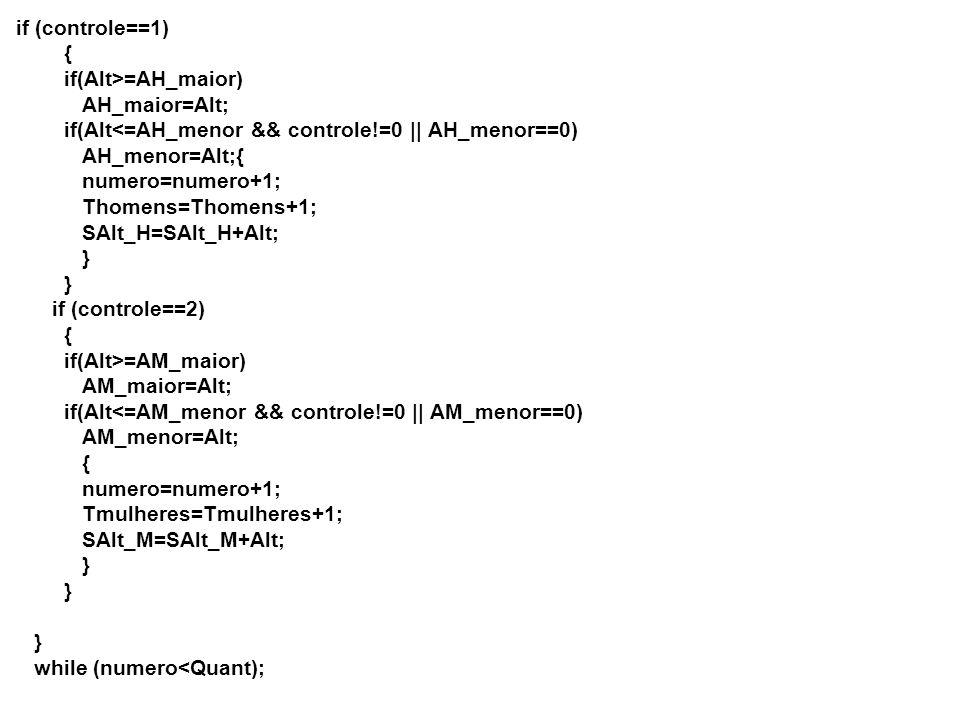 if (controle==1) { if(Alt>=AH_maior) AH_maior=Alt; if(Alt<=AH_menor && controle!=0 || AH_menor==0) AH_menor=Alt;{ numero=numero+1; Thomens=Thomens+1; SAlt_H=SAlt_H+Alt; } } if (controle==2) { if(Alt>=AM_maior) AM_maior=Alt; if(Alt<=AM_menor && controle!=0 || AM_menor==0) AM_menor=Alt; { numero=numero+1; Tmulheres=Tmulheres+1; SAlt_M=SAlt_M+Alt; } } } while (numero<Quant);