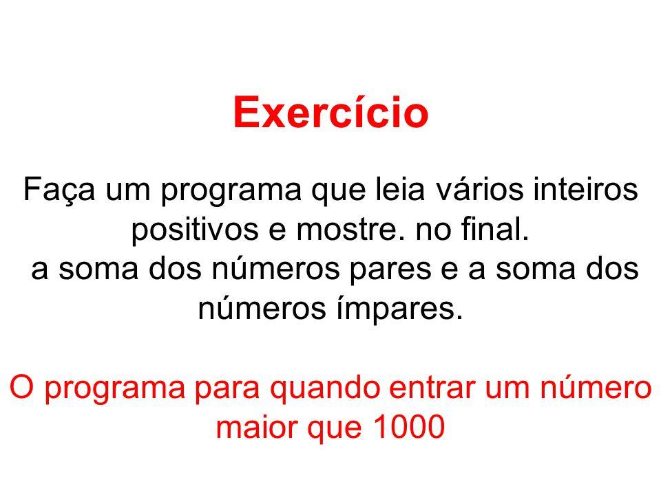 Exercício Faça um programa que leia vários inteiros positivos e mostre. no final. a soma dos números pares e a soma dos números ímpares.