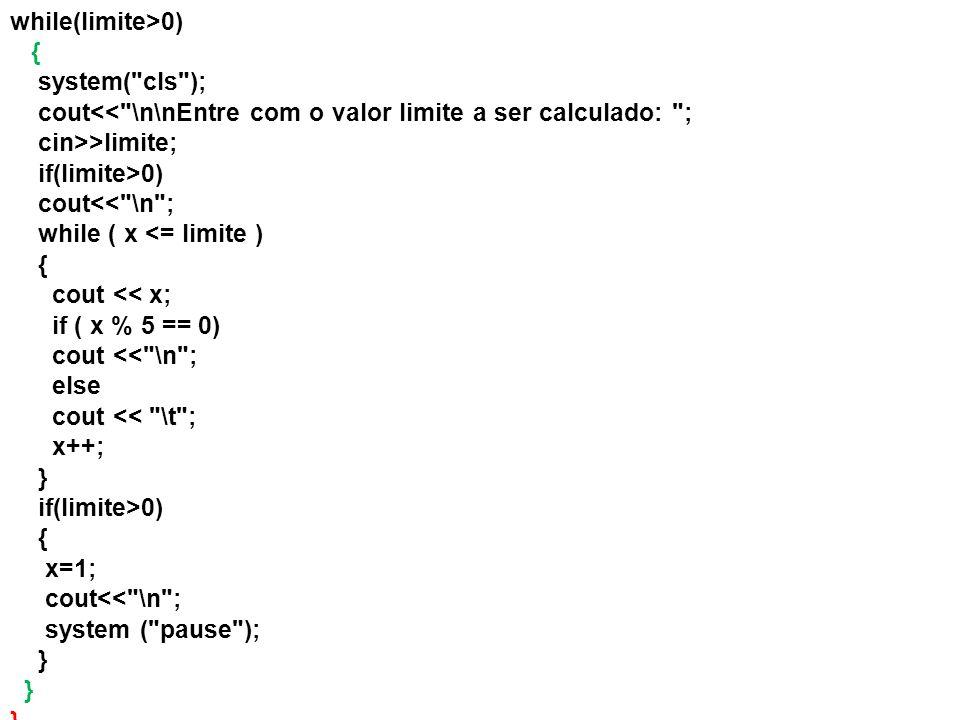 while(limite>0) { system( cls ); cout<< \n\nEntre com o valor limite a ser calculado: ; cin>>limite;