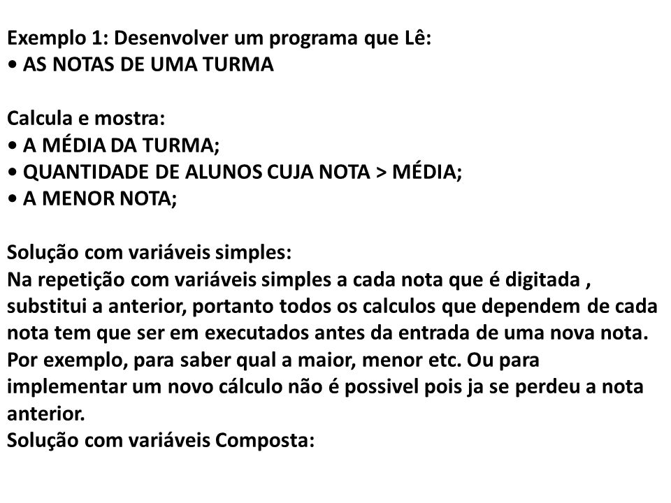 Exemplo 1: Desenvolver um programa que Lê: • AS NOTAS DE UMA TURMA Calcula e mostra: • A MÉDIA DA TURMA; • QUANTIDADE DE ALUNOS CUJA NOTA > MÉDIA; • A MENOR NOTA; Solução com variáveis simples: Na repetição com variáveis simples a cada nota que é digitada , substitui a anterior, portanto todos os calculos que dependem de cada nota tem que ser em executados antes da entrada de uma nova nota.