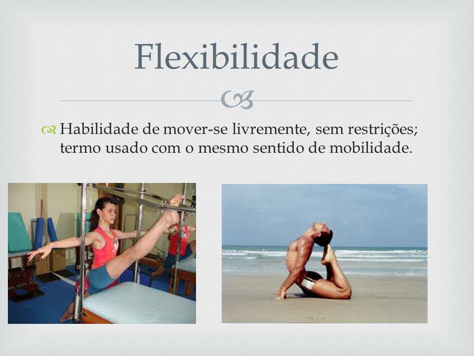 Flexibilidade Habilidade de mover-se livremente, sem restrições; termo usado com o mesmo sentido de mobilidade.