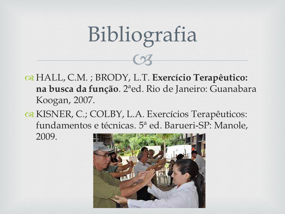 Bibliografia HALL, C.M. ; BRODY, L.T. Exercício Terapêutico: na busca da função. 2ªed. Rio de Janeiro: Guanabara Koogan, 2007.