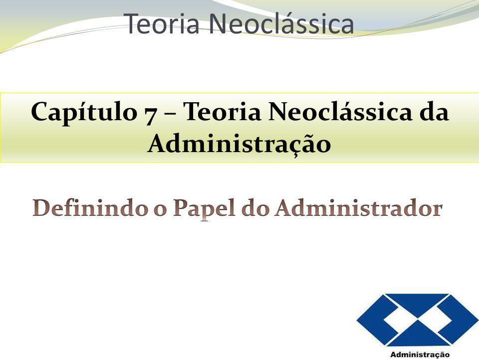 Teoria Neoclássica Capítulo 7 – Teoria Neoclássica da Administração