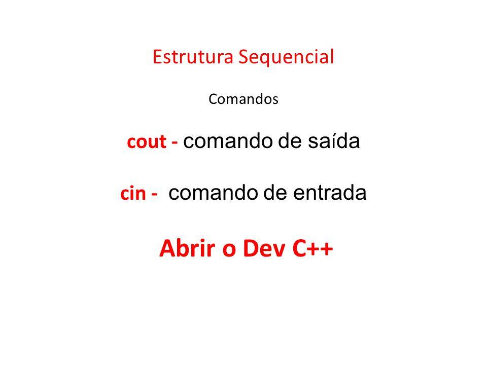 Estrutura Sequencial Comandos cout - comando de saída cin - comando de entrada Abrir o Dev C++