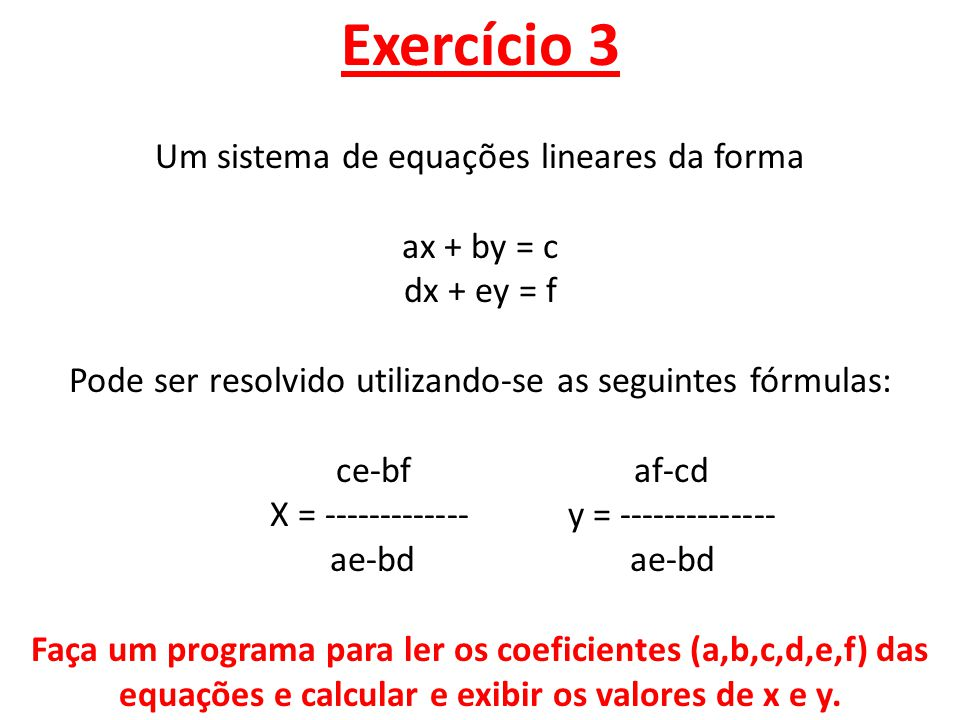 Exercício 3 Um sistema de equações lineares da forma ax + by = c dx + ey = f Pode ser resolvido utilizando-se as seguintes fórmulas: ce-bf af-cd X = ------------- y = -------------- ae-bd ae-bd Faça um programa para ler os coeficientes (a,b,c,d,e,f) das equações e calcular e exibir os valores de x e y.