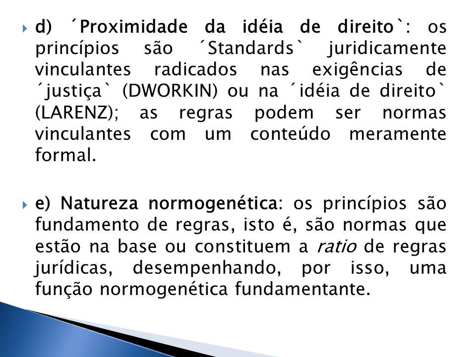 d) ´Proximidade da idéia de direito`: os princípios são ´Standards` juridicamente vinculantes radicados nas exigências de ´justiça` (DWORKIN) ou na ´idéia de direito` (LARENZ); as regras podem ser normas vinculantes com um conteúdo meramente formal.