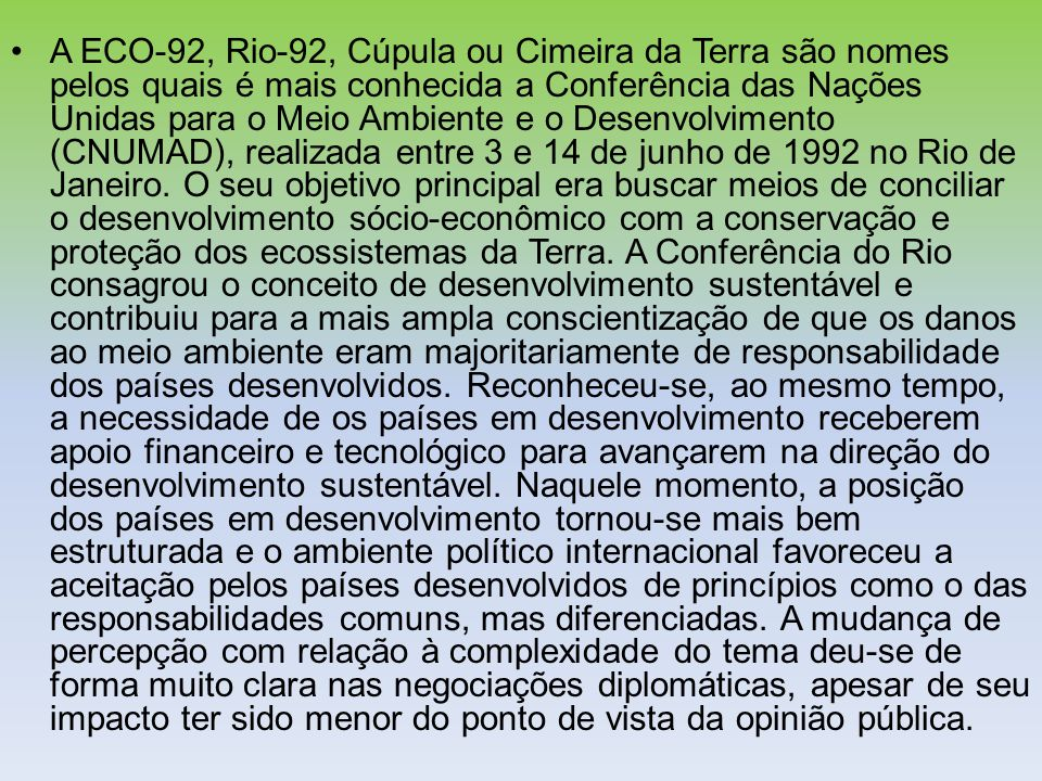 A ECO-92, Rio-92, Cúpula ou Cimeira da Terra são nomes pelos quais é mais conhecida a Conferência das Nações Unidas para o Meio Ambiente e o Desenvolvimento (CNUMAD), realizada entre 3 e 14 de junho de 1992 no Rio de Janeiro.