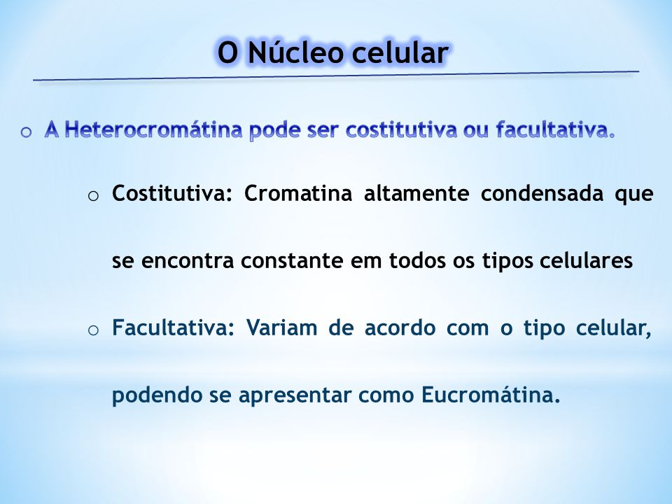 O Núcleo celular A Heterocromátina pode ser costitutiva ou facultativa.