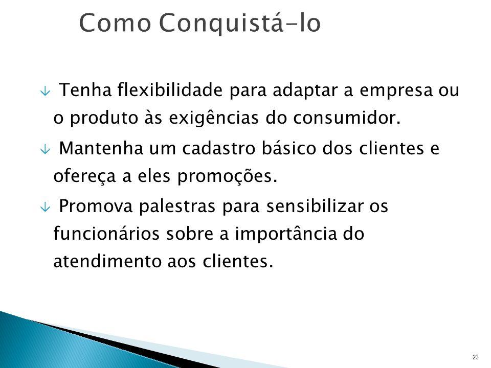 Como Conquistá-lo Tenha flexibilidade para adaptar a empresa ou o produto às exigências do consumidor.