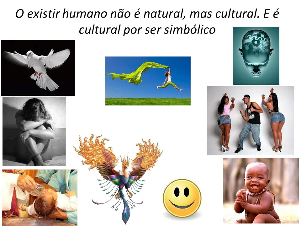 O existir humano não é natural, mas cultural