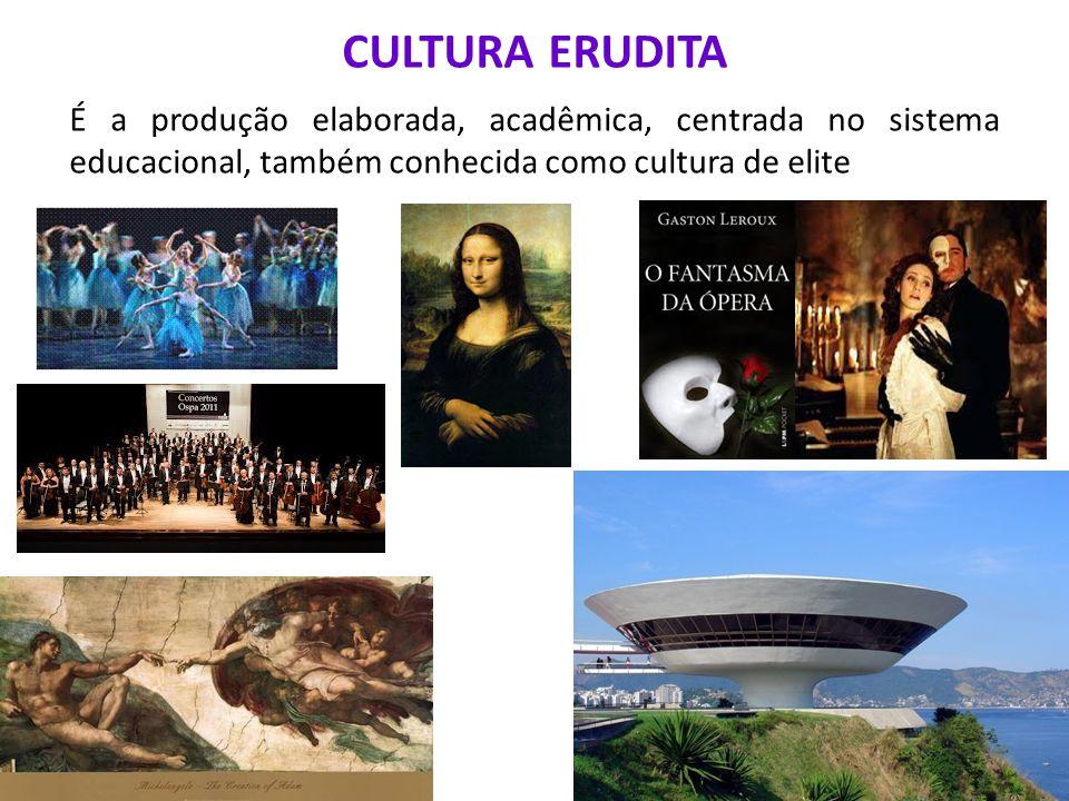 CULTURA ERUDITA É a produção elaborada, acadêmica, centrada no sistema educacional, também conhecida como cultura de elite.