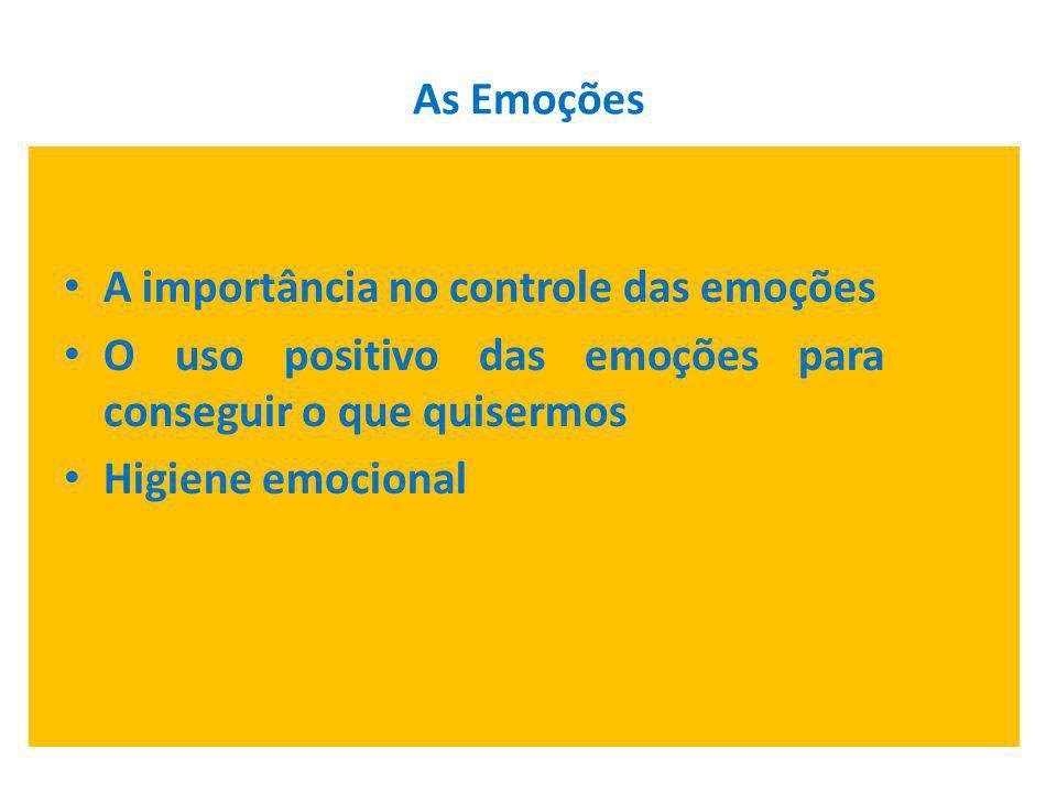 As Emoções A importância no controle das emoções. O uso positivo das emoções para conseguir o que quisermos.