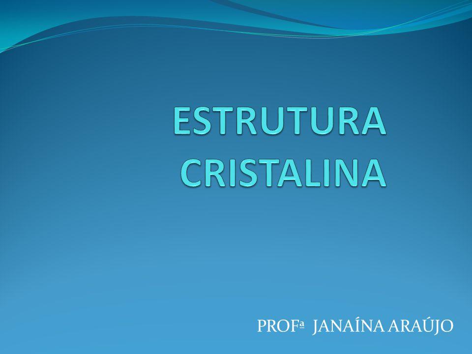 ESTRUTURA CRISTALINA PROFª JANAÍNA ARAÚJO
