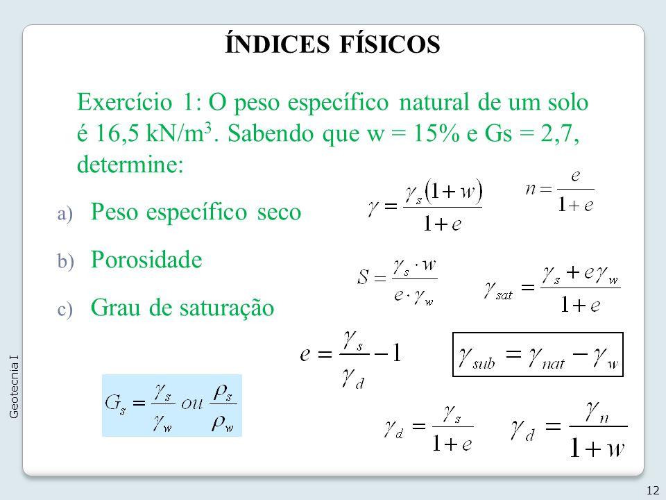 ÍNDICES FÍSICOS Exercício 1: O peso específico natural de um solo é 16,5 kN/m3. Sabendo que w = 15% e Gs = 2,7, determine: