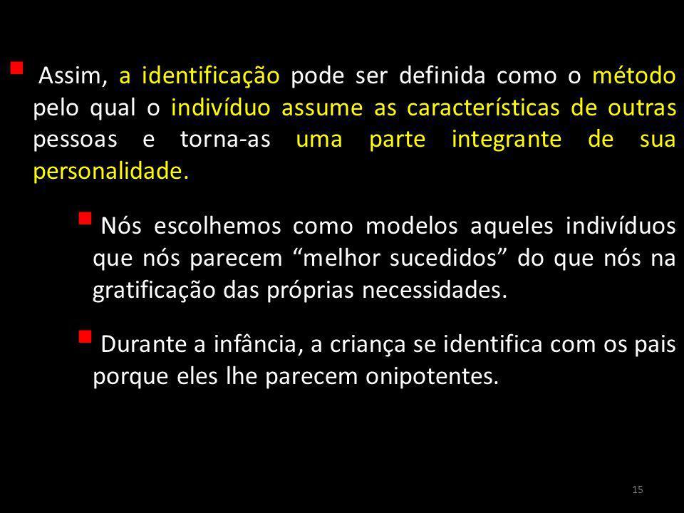 Assim, a identificação pode ser definida como o método pelo qual o indivíduo assume as características de outras pessoas e torna-as uma parte integrante de sua personalidade.