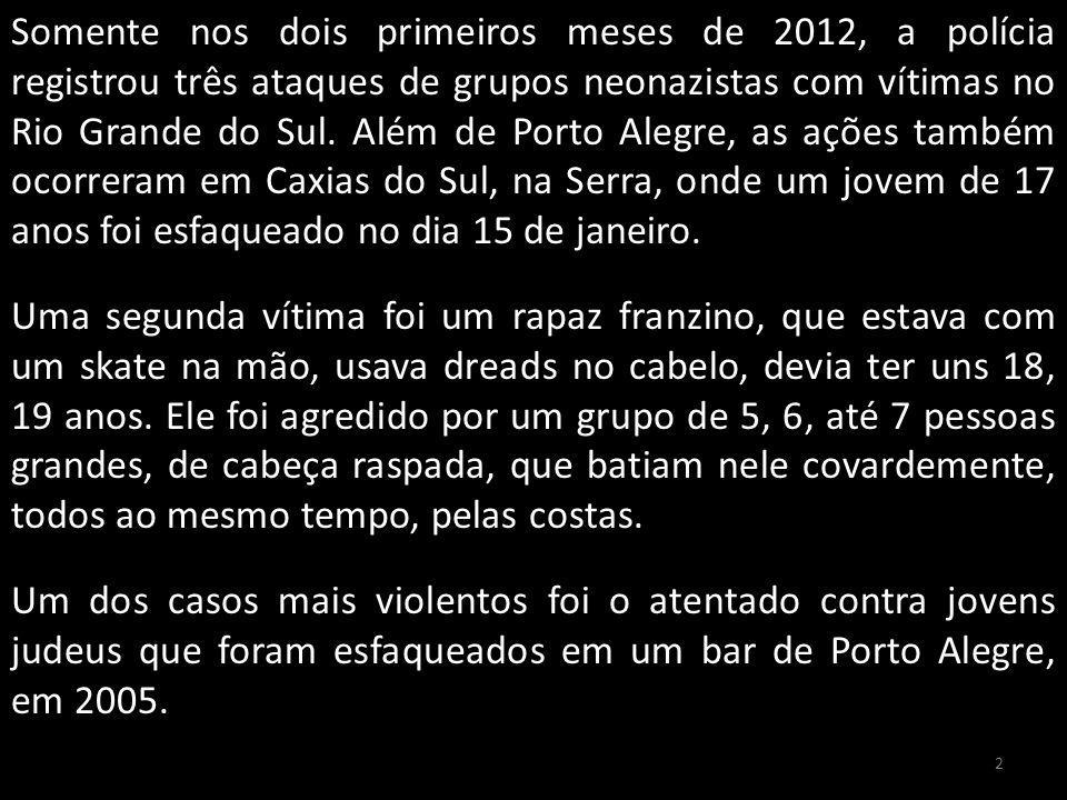 Somente nos dois primeiros meses de 2012, a polícia registrou três ataques de grupos neonazistas com vítimas no Rio Grande do Sul. Além de Porto Alegre, as ações também ocorreram em Caxias do Sul, na Serra, onde um jovem de 17 anos foi esfaqueado no dia 15 de janeiro. Uma segunda vítima foi um rapaz franzino, que estava com um skate na mão, usava dreads no cabelo, devia ter uns 18, 19 anos. Ele foi agredido por um grupo de 5, 6, até 7 pessoas grandes, de cabeça raspada, que batiam nele covardemente, todos ao mesmo tempo, pelas costas. Um dos casos mais violentos foi o atentado contra jovens judeus que foram esfaqueados em um bar de Porto Alegre, em 2005.