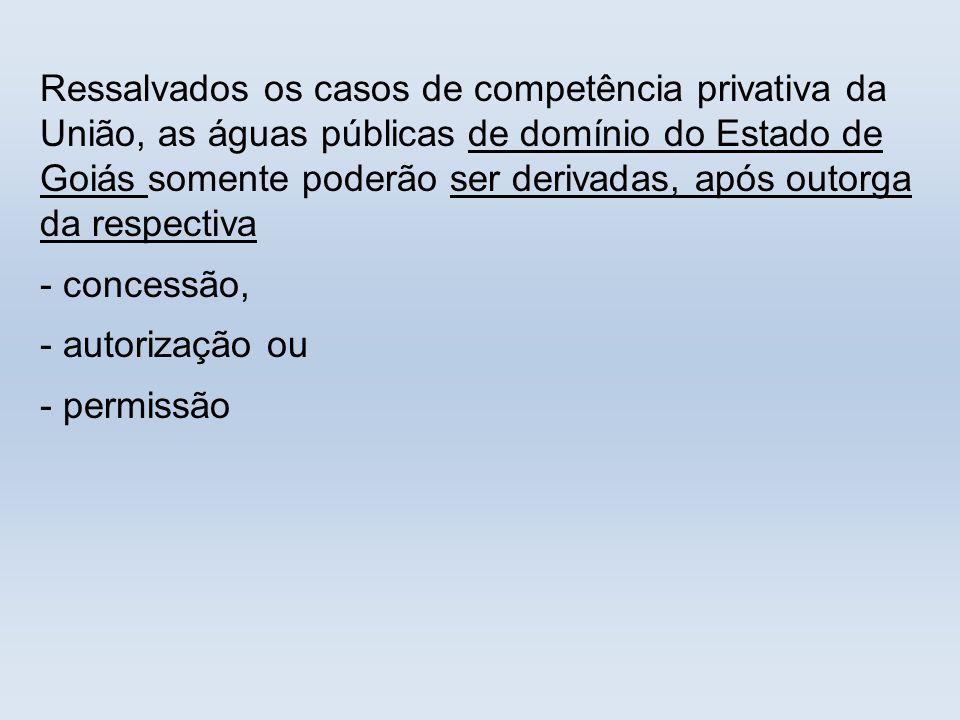 Ressalvados os casos de competência privativa da União, as águas públicas de domínio do Estado de Goiás somente poderão ser derivadas, após outorga da respectiva