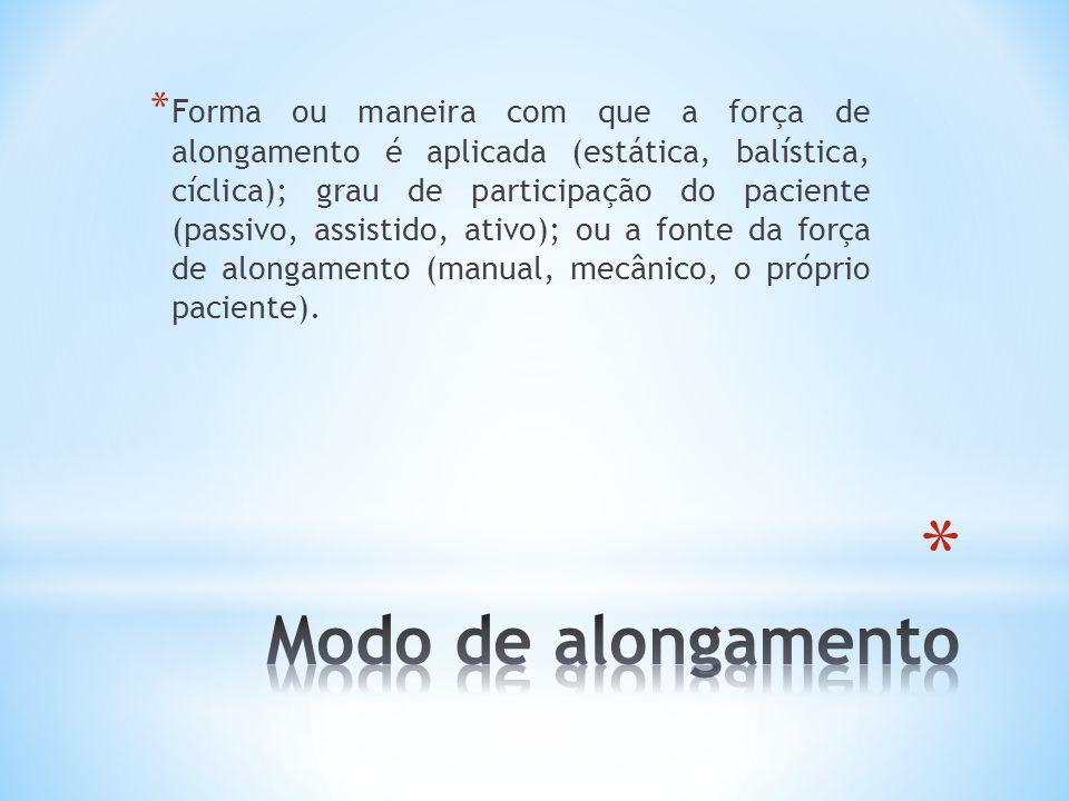 Forma ou maneira com que a força de alongamento é aplicada (estática, balística, cíclica); grau de participação do paciente (passivo, assistido, ativo); ou a fonte da força de alongamento (manual, mecânico, o próprio paciente).