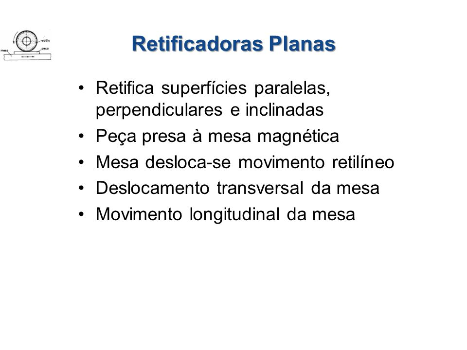 Retificadoras Planas Retifica superfícies paralelas, perpendiculares e inclinadas. Peça presa à mesa magnética.