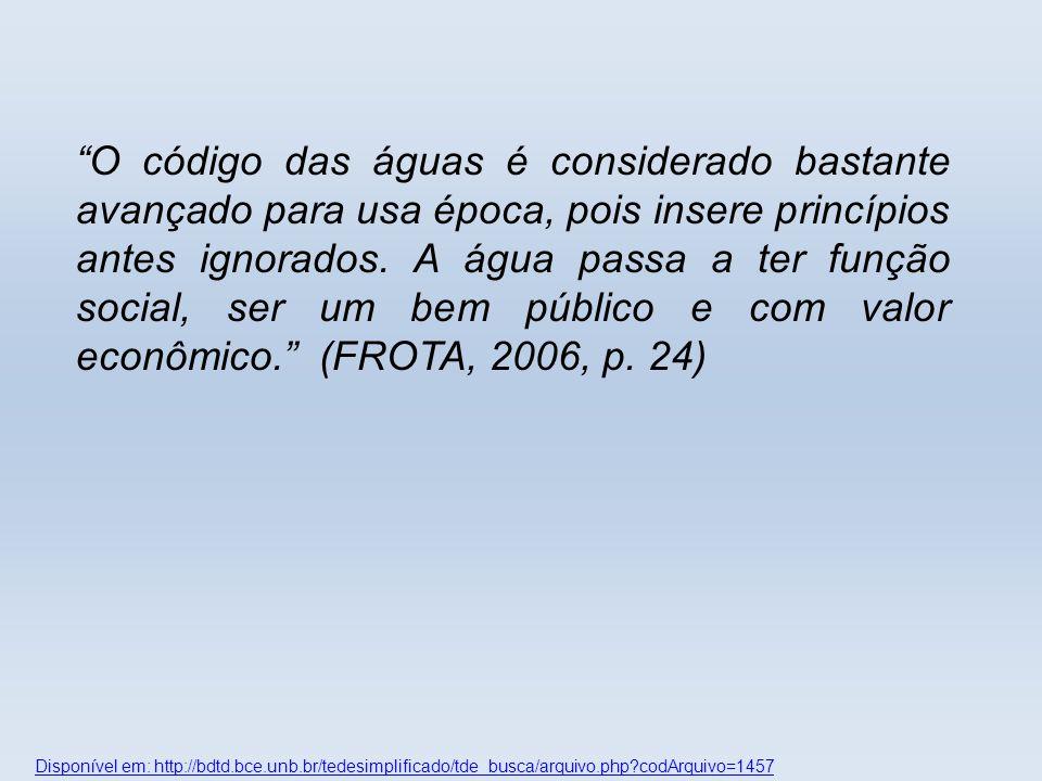 O código das águas é considerado bastante avançado para usa época, pois insere princípios antes ignorados. A água passa a ter função social, ser um bem público e com valor econômico. (FROTA, 2006, p. 24)