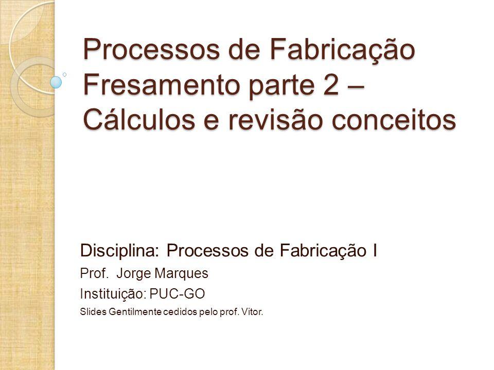 Processos de Fabricação Fresamento parte 2 – Cálculos e revisão conceitos
