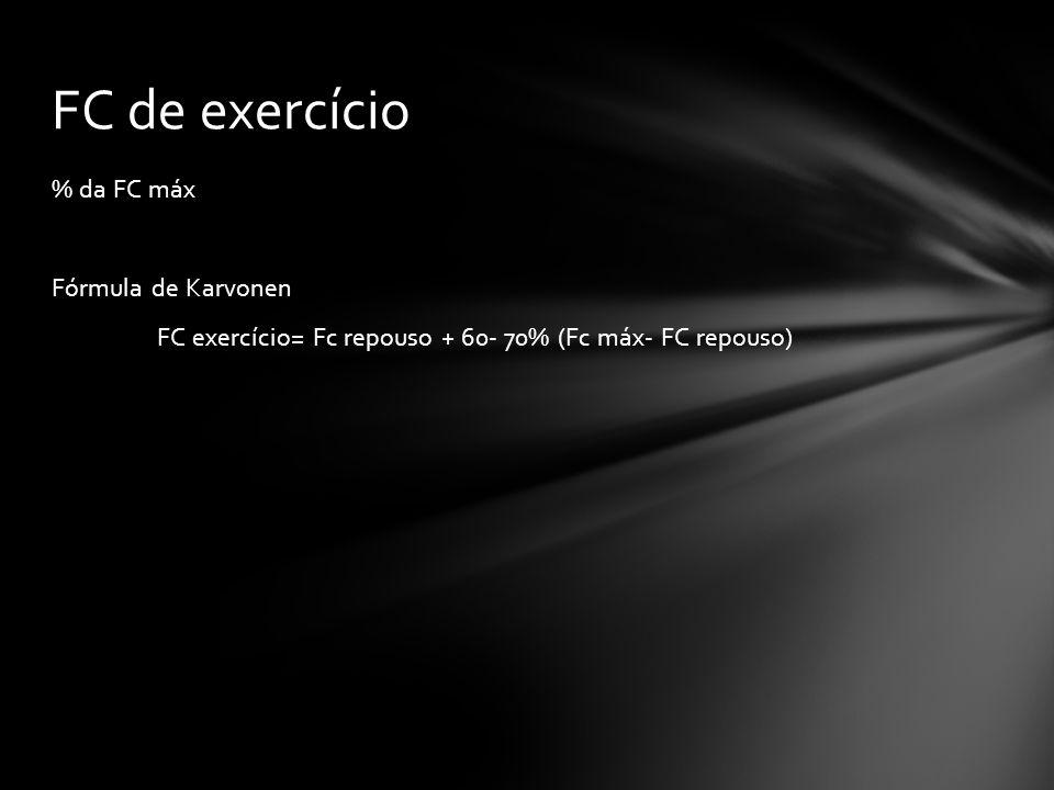 FC de exercício % da FC máx Fórmula de Karvonen FC exercício= Fc repouso + 60- 70% (Fc máx- FC repouso)