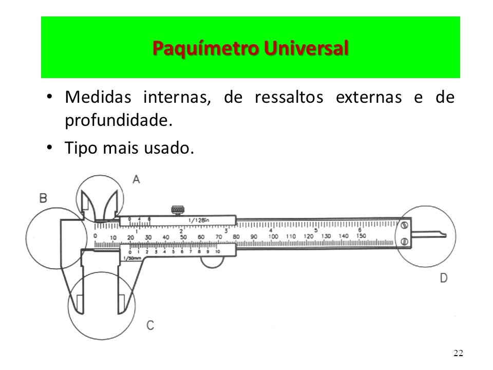 Paquímetro Universal Medidas internas, de ressaltos externas e de profundidade. Tipo mais usado.