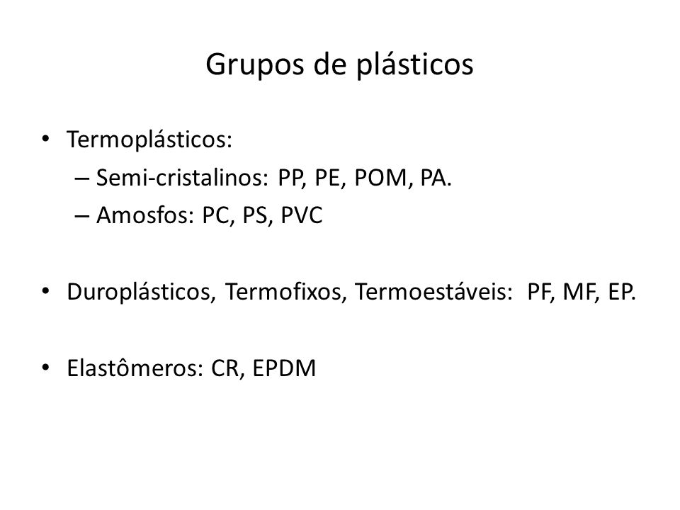 Grupos de plásticos Termoplásticos: Semi-cristalinos: PP, PE, POM, PA.