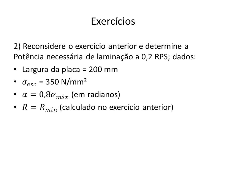 Exercícios 2) Reconsidere o exercício anterior e determine a Potência necessária de laminação a 0,2 RPS; dados: