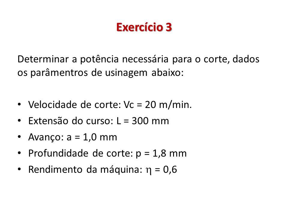 Exercício 3 Determinar a potência necessária para o corte, dados os parâmentros de usinagem abaixo: