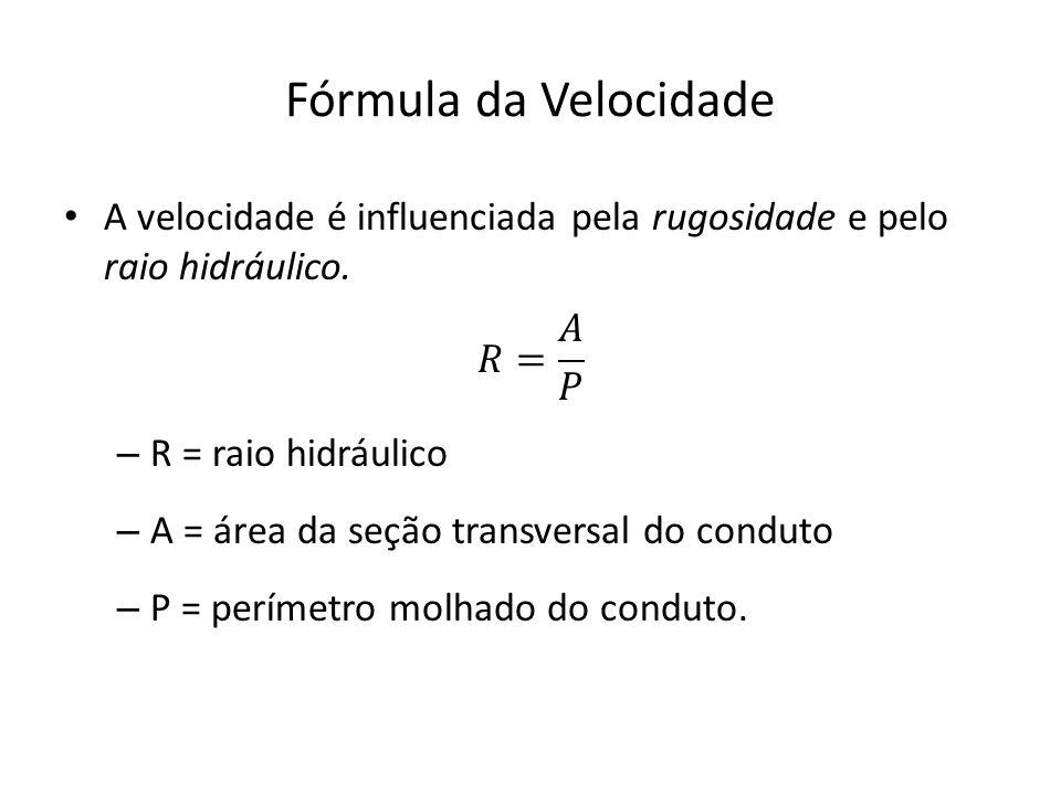 Fórmula da Velocidade A velocidade é influenciada pela rugosidade e pelo raio hidráulico. 𝑅= 𝐴 𝑃.