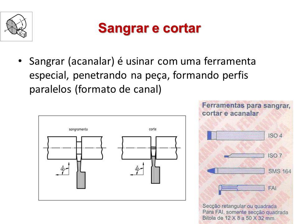 Sangrar e cortar Sangrar (acanalar) é usinar com uma ferramenta especial, penetrando na peça, formando perfis paralelos (formato de canal)