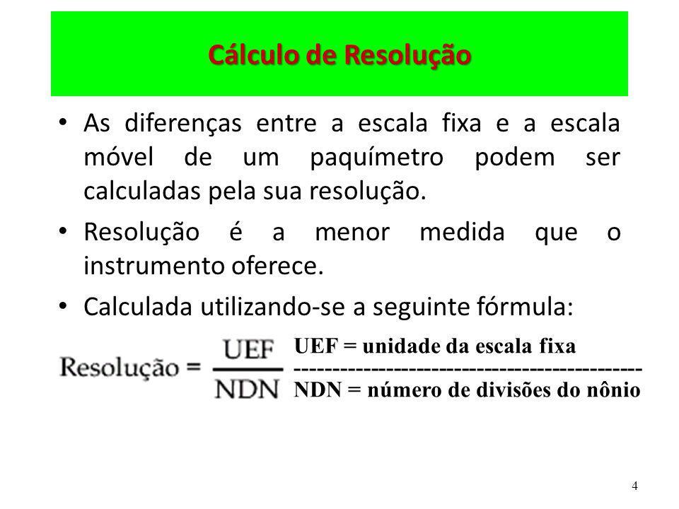 Cálculo de Resolução As diferenças entre a escala fixa e a escala móvel de um paquímetro podem ser calculadas pela sua resolução.