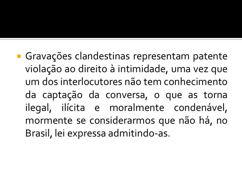 Gravações clandestinas representam patente violação ao direito à intimidade, uma vez que um dos interlocutores não tem conhecimento da captação da conversa, o que as torna ilegal, ilícita e moralmente condenável, mormente se considerarmos que não há, no Brasil, lei expressa admitindo-as.