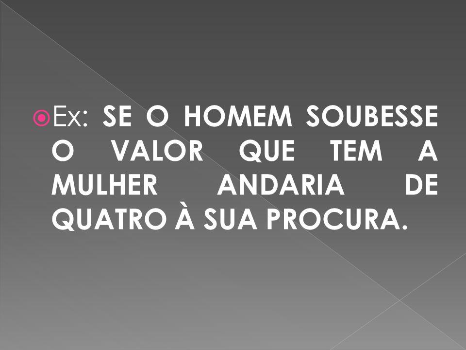 Ex: SE O HOMEM SOUBESSE O VALOR QUE TEM A MULHER ANDARIA DE QUATRO À SUA PROCURA.