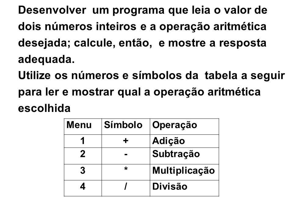 Desenvolver um programa que leia o valor de dois números inteiros e a operação aritmética desejada; calcule, então, e mostre a resposta adequada.