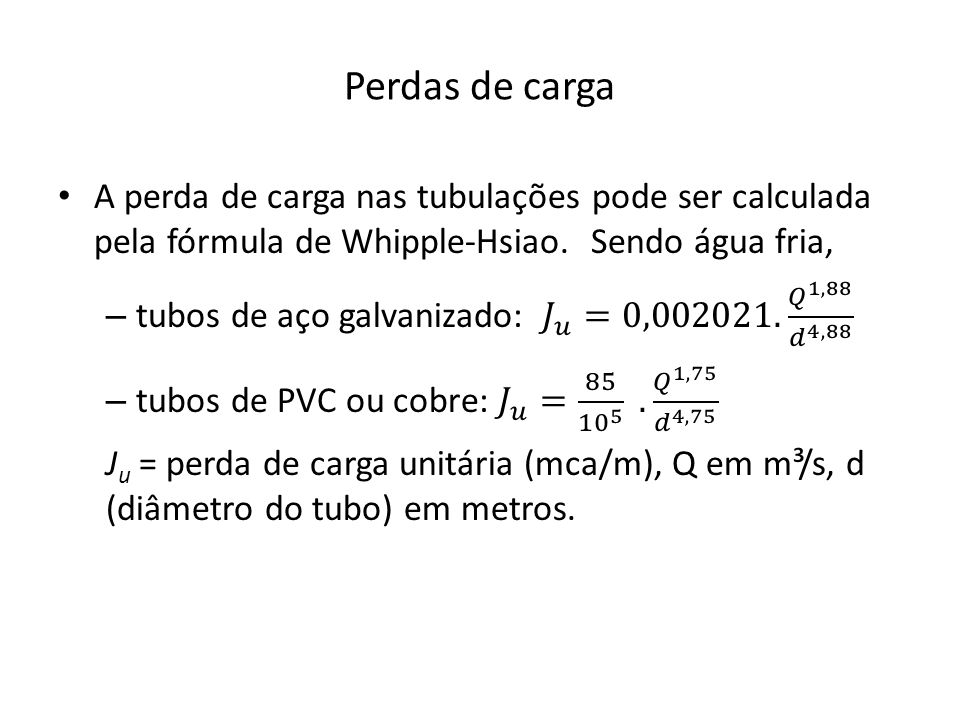 Perdas de carga A perda de carga nas tubulações pode ser calculada pela fórmula de Whipple-Hsiao. Sendo água fria,