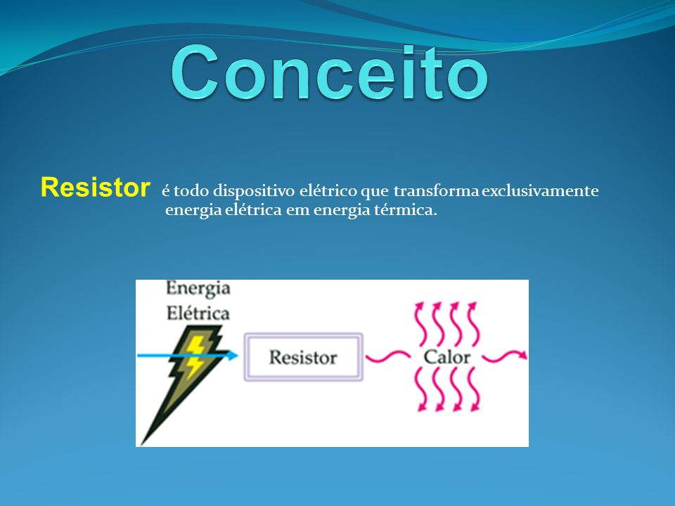 Conceito Resistor é todo dispositivo elétrico que transforma exclusivamente energia elétrica em energia térmica.