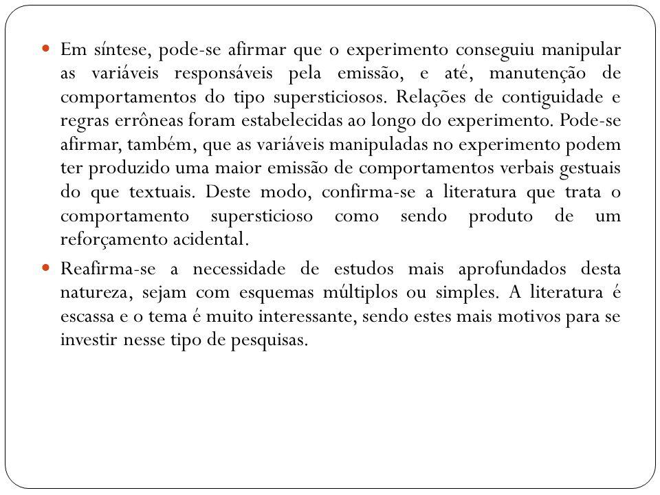Em síntese, pode-se afirmar que o experimento conseguiu manipular as variáveis responsáveis pela emissão, e até, manutenção de comportamentos do tipo supersticiosos. Relações de contiguidade e regras errôneas foram estabelecidas ao longo do experimento. Pode-se afirmar, também, que as variáveis manipuladas no experimento podem ter produzido uma maior emissão de comportamentos verbais gestuais do que textuais. Deste modo, confirma-se a literatura que trata o comportamento supersticioso como sendo produto de um reforçamento acidental.