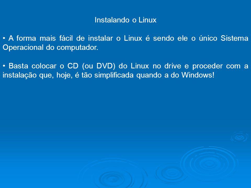 Instalando o Linux • A forma mais fácil de instalar o Linux é sendo ele o único Sistema Operacional do computador.