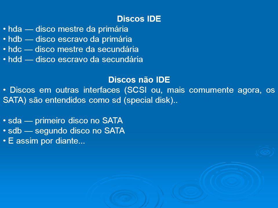 Discos IDE • hda — disco mestre da primária. • hdb — disco escravo da primária. • hdc — disco mestre da secundária.
