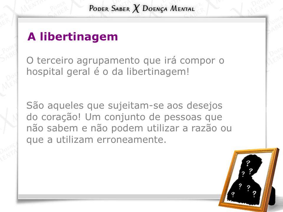 A libertinagem O terceiro agrupamento que irá compor o hospital geral é o da libertinagem!